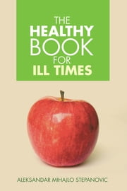 THE HEALTHY BOOK FOR ILL TIMES ebook by Aleksandar Mihajlo Stepanovic