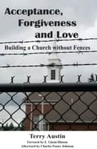 Acceptance, Forgiveness and Love: Building a Church without Fences ebook by