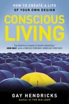 Conscious Living - How to Create a Life of Your Own Design ebook by Gay Hendricks