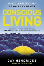 Conscious Living - How to Create a Life of Your Own Design ebook by Gay Hendricks, PhD
