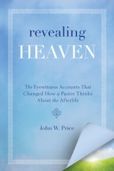 Revealing Heaven - The Christian Case for Near-Death Experiences ebook by John W. Price