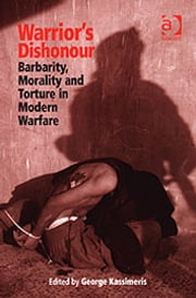 Warrior's Dishonour - Barbarity, Morality and Torture in Modern Warfare ebook by Dr George Kassimeris