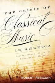 The Crisis of Classical Music in America - Lessons from a Life in the Education of Musicians ebook by Robert Freeman