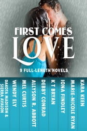 First Comes Love ebook by Wendy Ely,Dakota Madison,Mel Curtis,Allyson R. Abbott,Debby Conrad,KT Bryan,Iona Findley,Marie-Nicole Ryan,Kara Keen