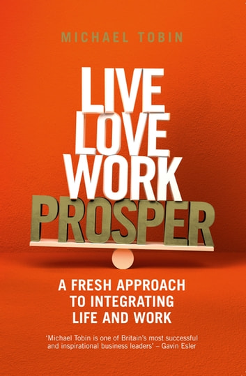 Live, Love, Work, Prosper - A fresh approach to integrating life and work ebook by Michael Tobin