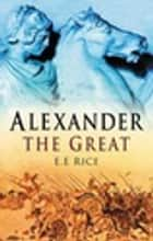 Alexander the Great ebook by E E Rice