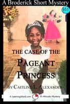 The Case of the Pageant Princess: A 15-Minute Brodericks Mystery ebook by Caitlind L. Alexander