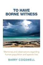 To Have Borne Witness ebook by Barry Cogswell