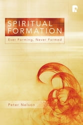 Spiritual Formation - Ever Forming, Never Formed ebook by Peter K. Nelson