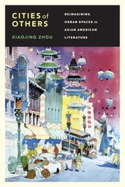 Cities of Others - Reimagining Urban Spaces in Asian American Literature ebook by Xiaojing Zhou