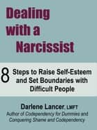 Dealing with a Narcissist ~ 8 Steps to Raise Self-Esteem and Set Boundaries with Difficult People ebook by Darlene Lancer JD LMFT