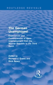 The German Unemployed (Routledge Revivals) - Experiences and Consequences of Mass Unemployment from the Weimar Republic to the Third Reich ebook by Richard J. Evans,Dick Geary