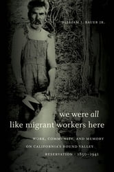 We Were All Like Migrant Workers Here - Work, Community, and Memory on California's Round Valley Reservation, 1850-1941 ebook by William J. Bauer