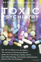 "Toxic Psychiatry - Why Therapy, Empathy and Love Must Replace the Drugs, Electroshock, and Biochemical Theories of the ""New Psychiatry"" ebook by Peter R. Breggin, M.D."