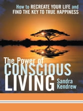 The Power of Conscious Living - How to Recreate Your Life and Find the Key to True Happiness ebook by Sandra Kendrew