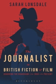 The Journalist in British Fiction and Film - Guarding the Guardians from 1900 to the Present ebook by Sarah Lonsdale