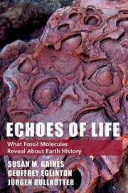 Echoes of Life - What Fossil Molecules Reveal about Earth History ebook by Susan M. Gaines,Geoffrey Eglinton,Jurgen Rullkotter