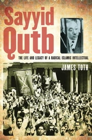 Sayyid Qutb: The Life and Legacy of a Radical Islamic Intellectual ebook by James Toth
