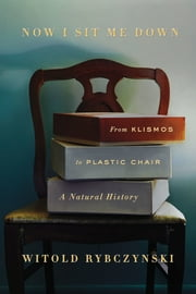 Now I Sit Me Down - From Klismos to Plastic Chair: A Natural History ebook by Witold Rybczynski