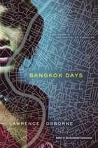 Bangkok Days - A Sojourn in the Capital of Pleasure ebook by Lawrence Osborne