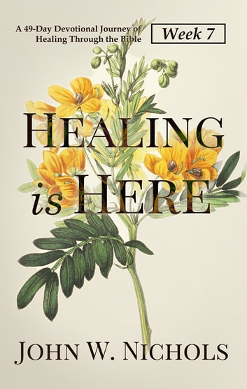 Healing is Here—Week 7 - A 49-Day Devotional Journey of Healing Through the Bible ebook by John W. Nichols