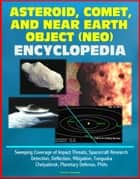 Asteroid, Comet, and Near Earth Object (NEO) Encyclopedia: Sweeping Coverage of Impact Threats, Spacecraft Research, Detection, Deflection, Mitigation, Tunguska, Chelyabinsk, Planetary Defense, PHAs ebook by Progressive Management