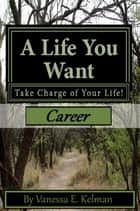 A Life You Want: Take Charge of Your Life! Career ebook by Vanessa E. Kelman