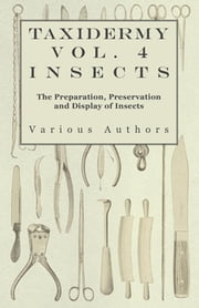 Taxidermy Vol.4 Insects - The Preparation, Preservation and Display of Insects ebook by Various Authors