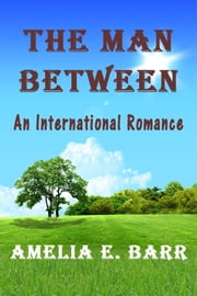 The Man Between An International Romance ebook by Amelia E. Barr
