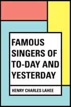 Famous Singers of To-day and Yesterday ebook by Henry Charles Lahee