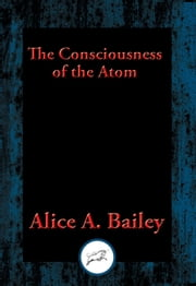 The Consciousness of the Atom - With Linked Table of Contents ebook by Alice A. Bailey