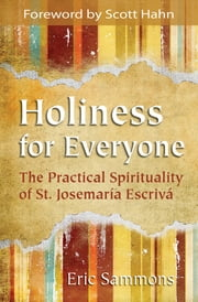 Holiness for Everyone: The Practical Spirituality of St. Josemaria Escriva ebook by Eric Sammons