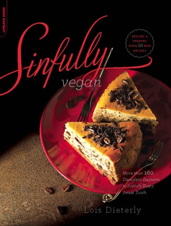 Sinfully Vegan - More than 160 Decadent Desserts to Satisfy Every Sweet Tooth ebook by Lois Dieterly