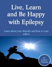 Live, Learn and Be Happy with Epilepsy ebook by Stacey Chillemi