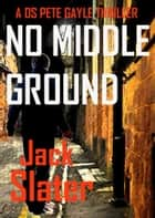 No Middle Ground - DS Peter Gayle crime thrillers, Book 5 ebook by Jack Slater