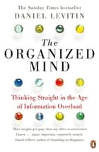 The Organized Mind - Thinking Straight in the Age of Information Overload ebook by Daniel Levitin