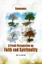 Seasons : A Fresh Perspective on Faith and Spirituality ebook by Lamar