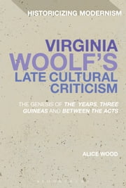 Virginia Woolf's Late Cultural Criticism - The Genesis of 'The Years', 'Three Guineas' and 'Between the Acts' ebook by Dr Alice Wood