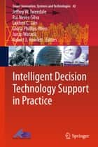 Intelligent Decision Technology Support in Practice ebook by Jeffrey W. Tweedale,Rui Neves-Silva,Lakhmi C. Jain,Gloria Phillips-Wren,Junzo Watada,Robert J. Howlett