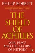 The Shield of Achilles - War, Peace and the Course of History ebook by Philip Bobbitt