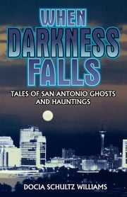 When Darkness Falls - Tales of San Antonio Ghosts and Hauntings ebook by Docia Shultz Williams