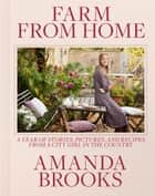 Farm from Home - A Year of Stories, Pictures, and Recipes from a City Girl in the Country ebook by Amanda Brooks