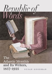 Republic of Words - The Atlantic Monthly and Its Writers, 1857–1925 ebook by Susan Goodman