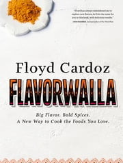 Floyd Cardoz: Flavorwalla - Big Flavor. Bold Spices. A New Way to Cook the Foods You Love. ebook by Floyd Cardoz,Marah Stets