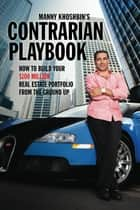 Manny Khoshbin's Contrarian PlayBook: How to Build Your $100 Million Real Estate Portfolio From the Ground Up ebook by Manny Khoshbin