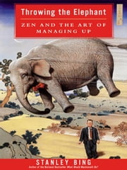 Throwing the Elephant - Zen and the Art of Managing Up ebook by Stanley Bing