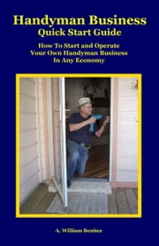 Handyman Business Quick Start Guide: How To Start and Operate Your Own Handyman Business In Any Economy ebook by A. William Benitez