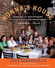 Nonna's House - Cooking and Reminiscing with the Italian Grandmothers of Enoteca Maria ebook by Elisa Petrini,Jody Scaravella