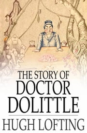 The Story of Doctor Dolittle - Being the History of His Peculiar Life at Home and Astonishing Adventures in Foreign Parts Never Before Printed ebook by Hugh Lofting