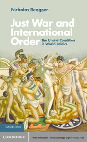 Just War and International Order - The Uncivil Condition in World Politics ebook by Nicholas Rengger